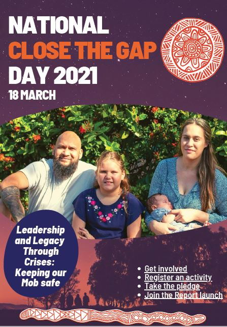 flyer text 'National Close the Gap Day 2021 18 March - Leadership and LEgacy through crises: Keeping our MOb safe, bullet points: Get involved, Register an activity, Take the pledge, Join the Report launch' photo of Aboriginal man, partner young girl & baby against red flowering bush